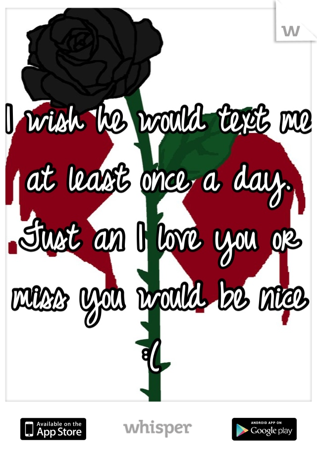 I wish he would text me at least once a day. Just an I love you or miss you would be nice  :(