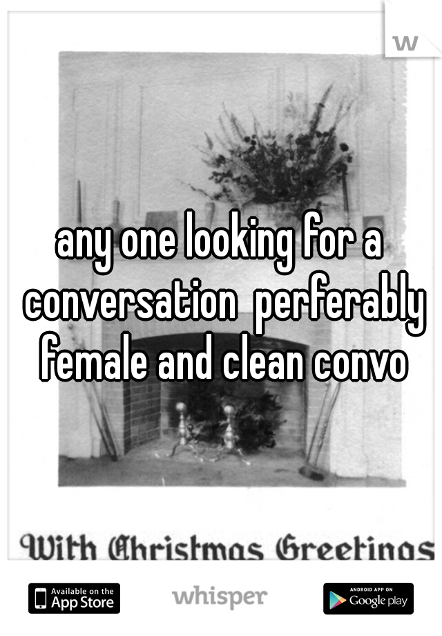 any one looking for a conversation  perferably female and clean convo