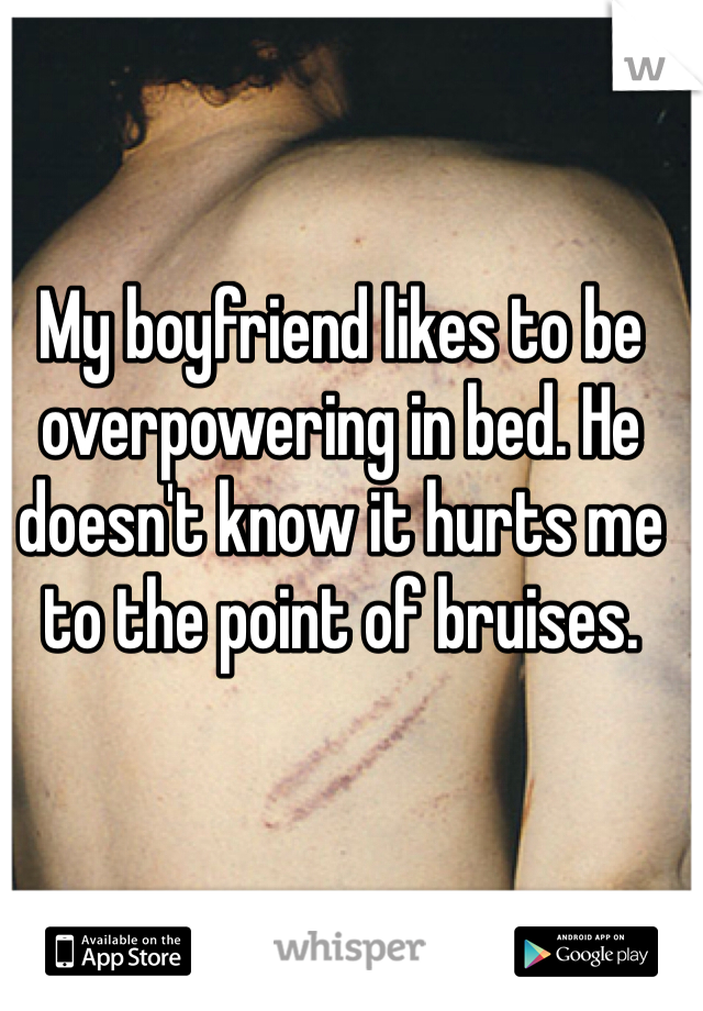 My boyfriend likes to be overpowering in bed. He doesn't know it hurts me to the point of bruises.