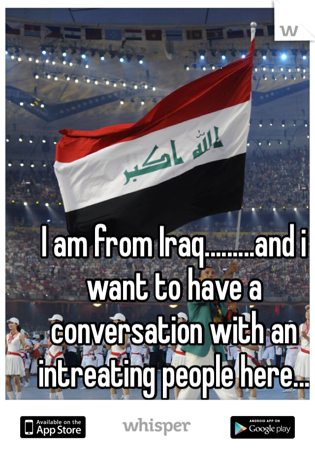 I am from Iraq.........and i want to have a conversation with an intreating people here...