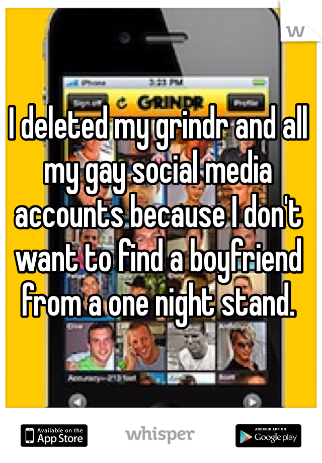 I deleted my grindr and all my gay social media accounts because I don't want to find a boyfriend from a one night stand.