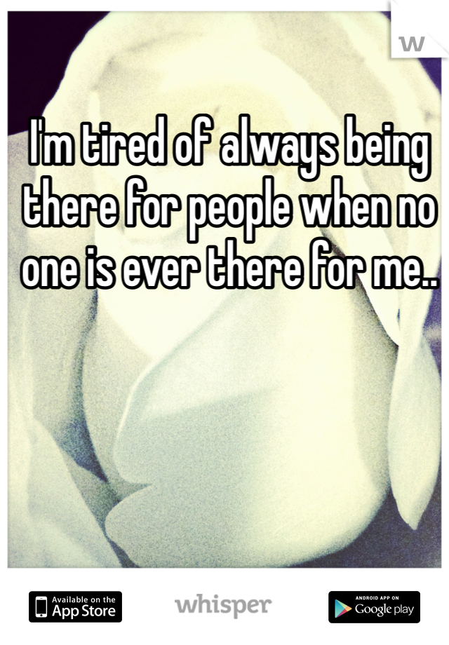 I'm tired of always being there for people when no one is ever there for me..