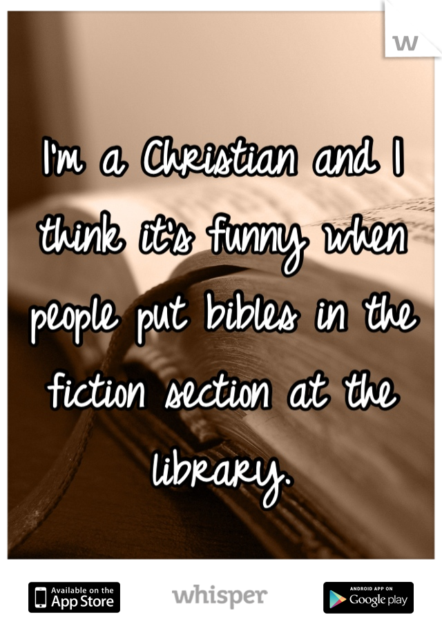 I'm a Christian and I think it's funny when people put bibles in the fiction section at the library.