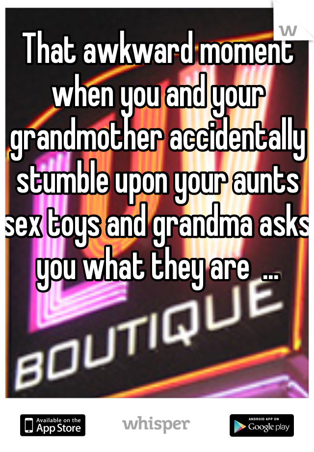 That awkward moment when you and your grandmother accidentally stumble upon your aunts sex toys and grandma asks you what they are  ...