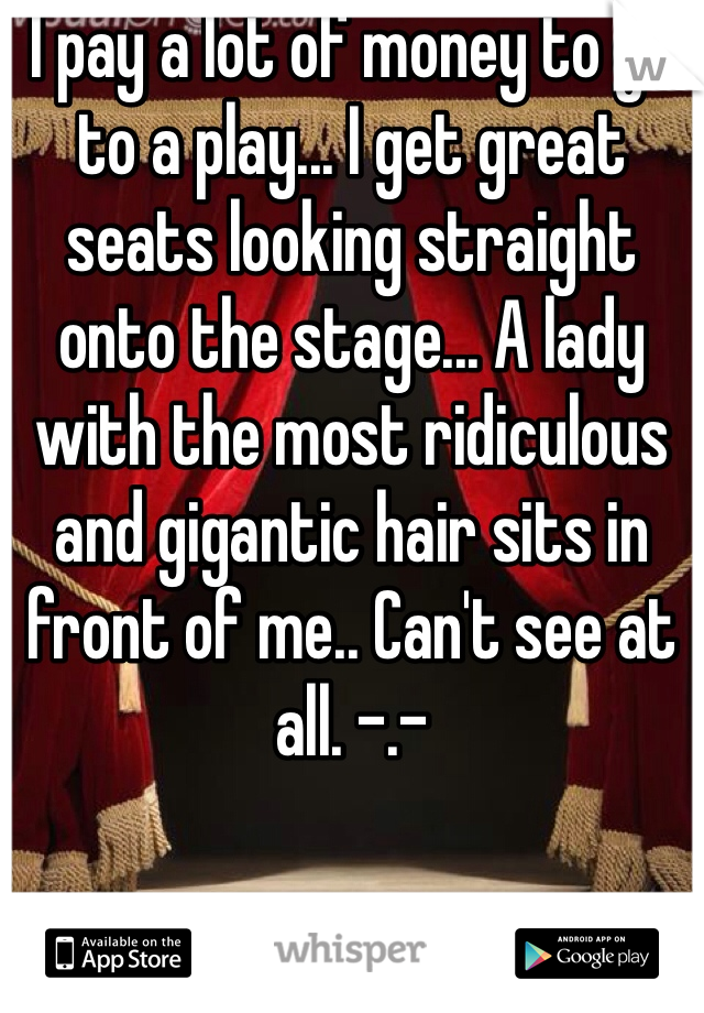 I pay a lot of money to go to a play... I get great seats looking straight onto the stage... A lady with the most ridiculous and gigantic hair sits in front of me.. Can't see at all. -.-