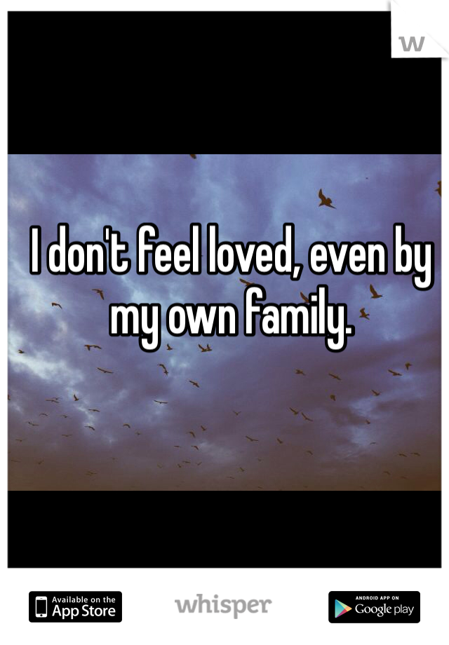 I don't feel loved, even by my own family.