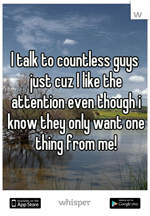 I talk to countless guys just cuz I like the attention even though i know they only want one thing from me!