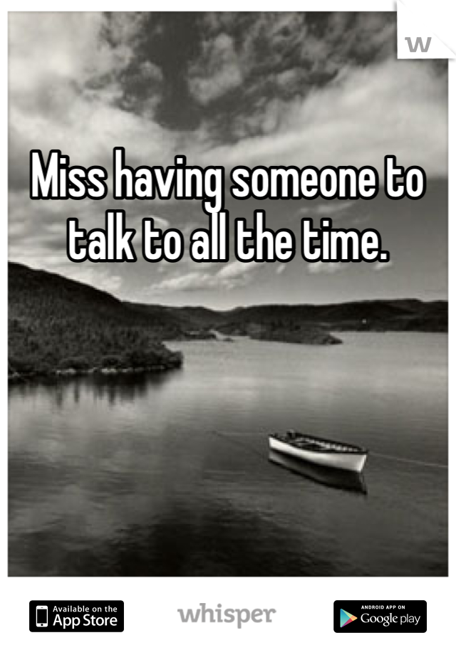 Miss having someone to talk to all the time.