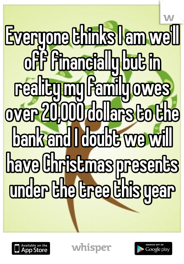 Everyone thinks I am we'll off financially but in reality my family owes over 20,000 dollars to the bank and I doubt we will have Christmas presents under the tree this year
