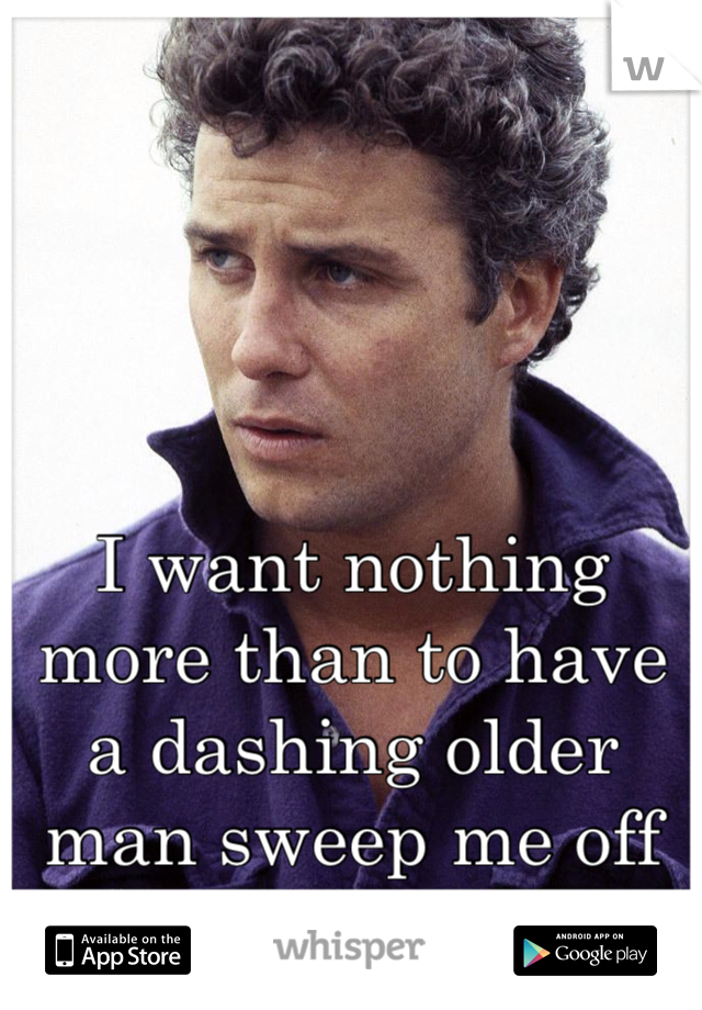 I want nothing more than to have a dashing older man sweep me off my feet.