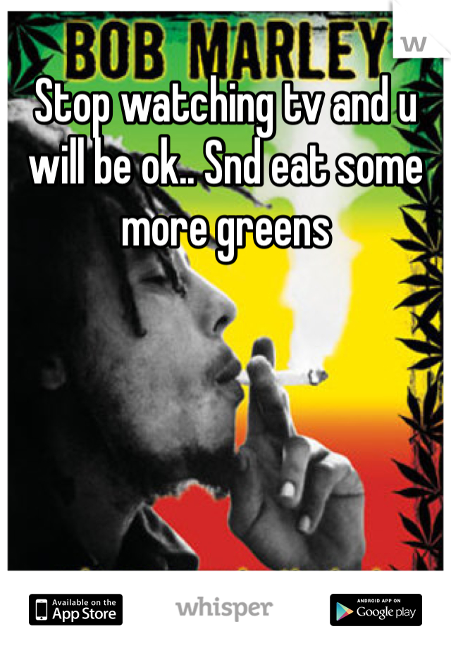 Stop watching tv and u will be ok.. Snd eat some more greens