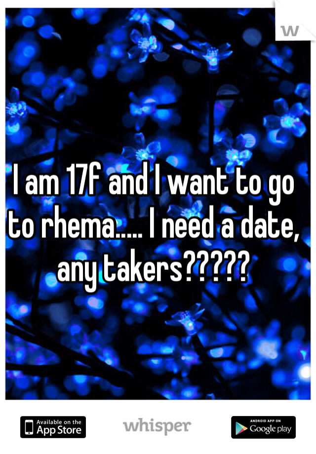 I am 17f and I want to go to rhema..... I need a date, any takers?????