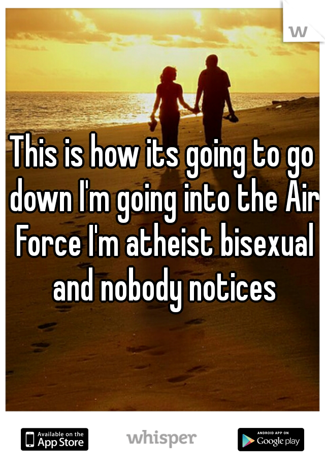 This is how its going to go down I'm going into the Air Force I'm atheist bisexual and nobody notices