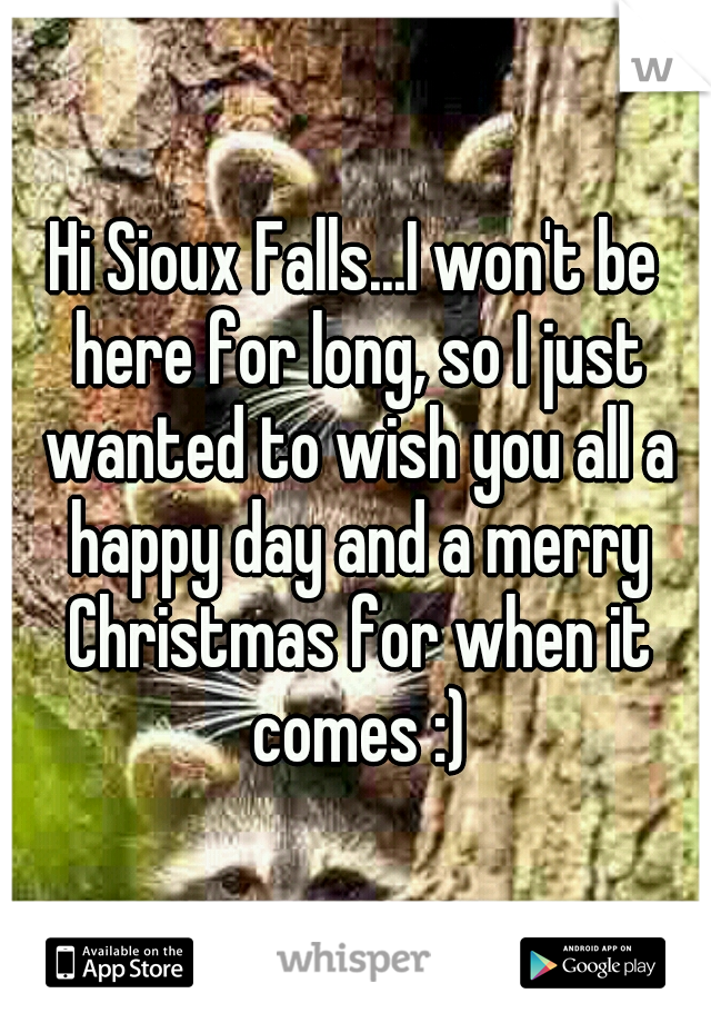 Hi Sioux Falls...I won't be here for long, so I just wanted to wish you all a happy day and a merry Christmas for when it comes :)