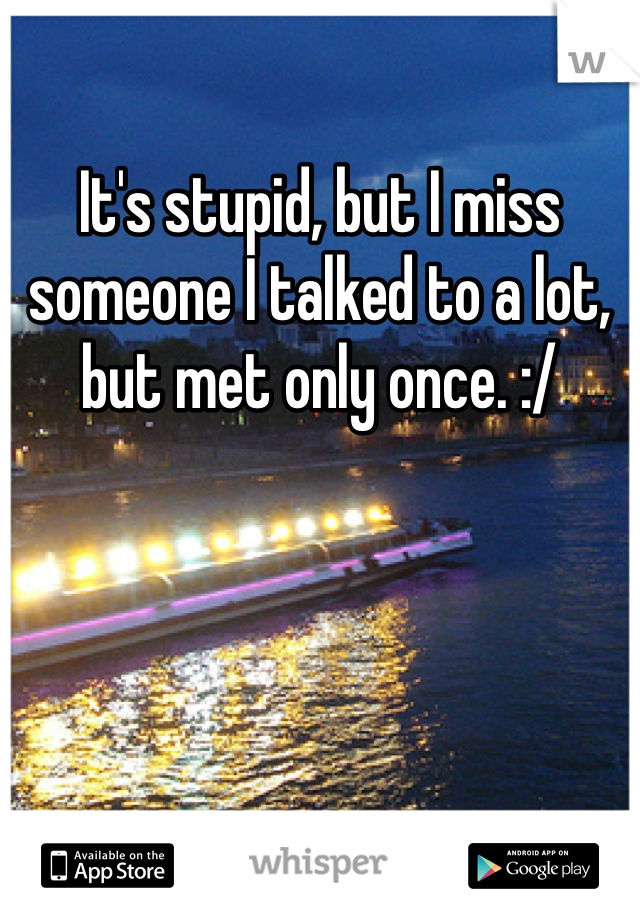 It's stupid, but I miss someone I talked to a lot, but met only once. :/
