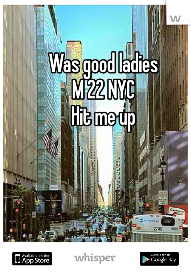 Was good ladies  M 22 NYC  Hit me up