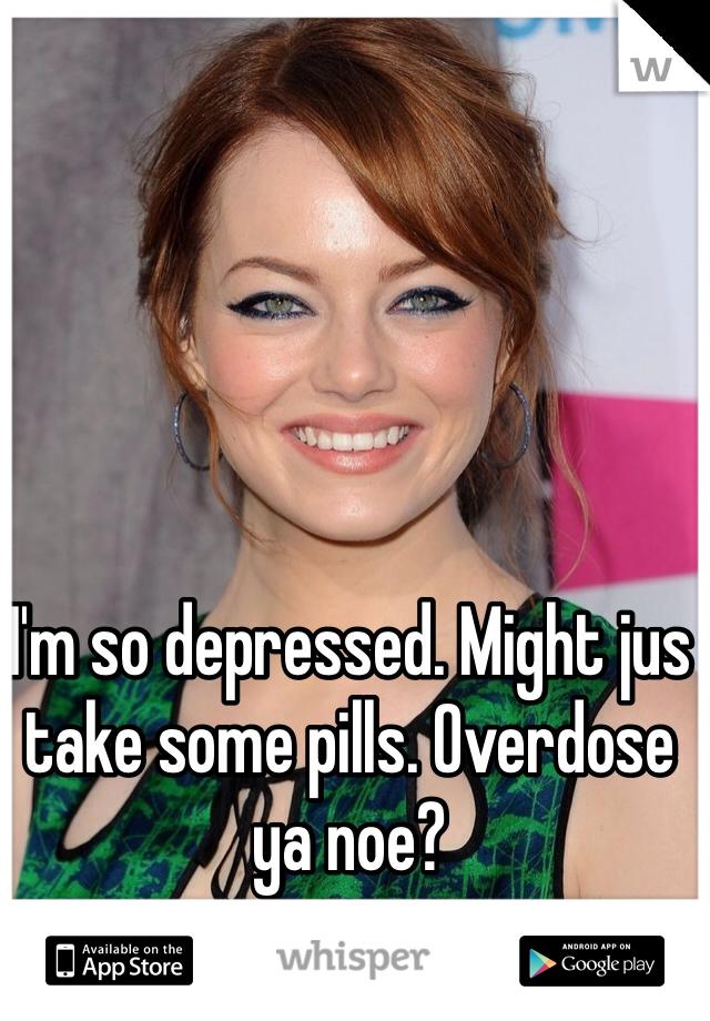 I'm so depressed. Might jus take some pills. Overdose ya noe?