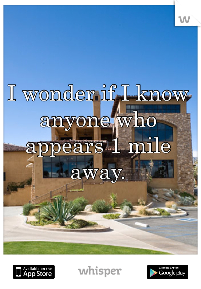 I wonder if I know anyone who appears 1 mile away.