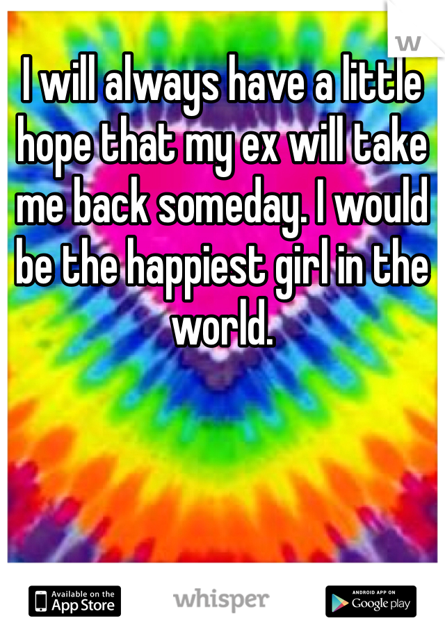 I will always have a little hope that my ex will take me back someday. I would be the happiest girl in the world.