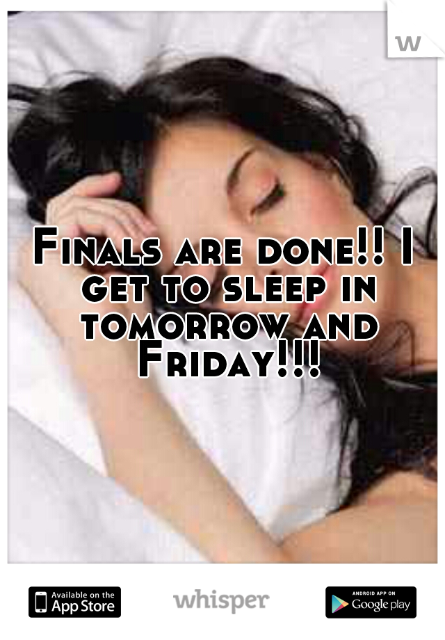 Finals are done!! I get to sleep in tomorrow and Friday!!!