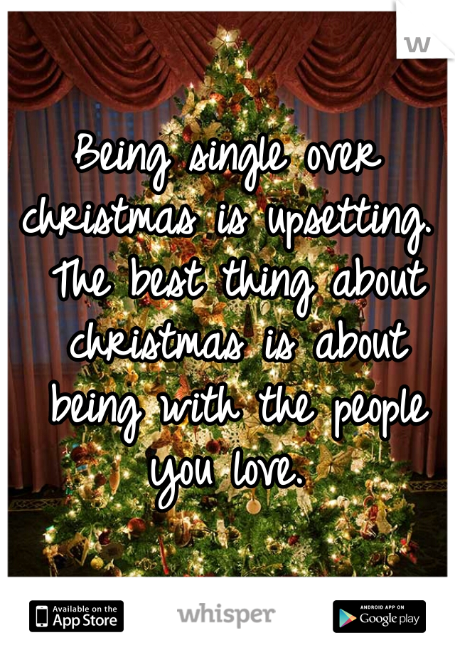 Being single over christmas is upsetting.  The best thing about christmas is about being with the people you love.