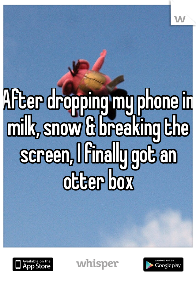 After dropping my phone in milk, snow & breaking the screen, I finally got an otter box