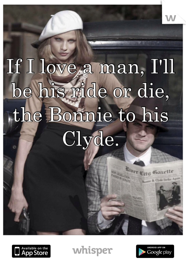 If I love a man, I'll be his ride or die, the Bonnie to his Clyde.