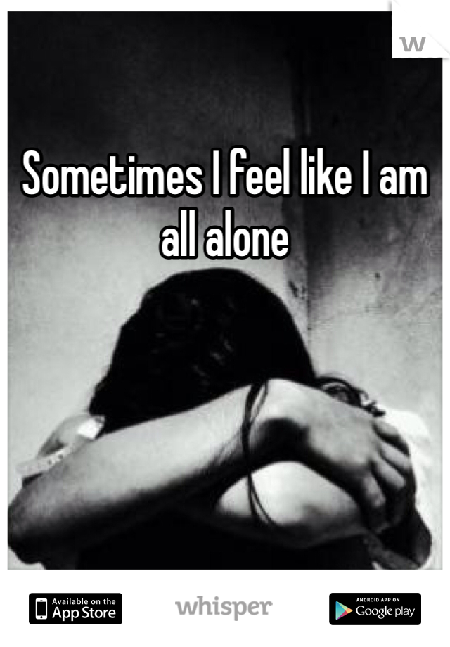 Sometimes I feel like I am all alone