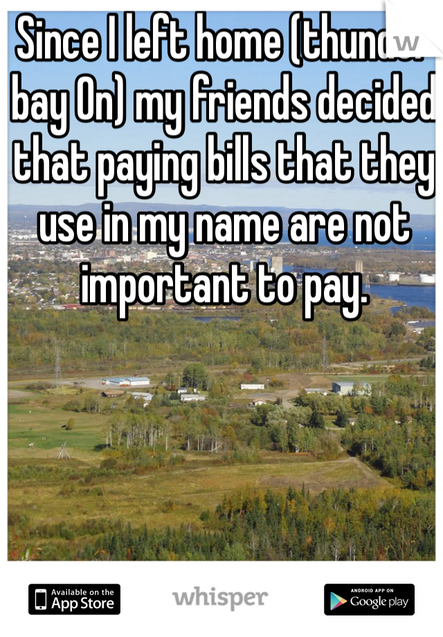 Since I left home (thunder bay On) my friends decided that paying bills that they use in my name are not important to pay.