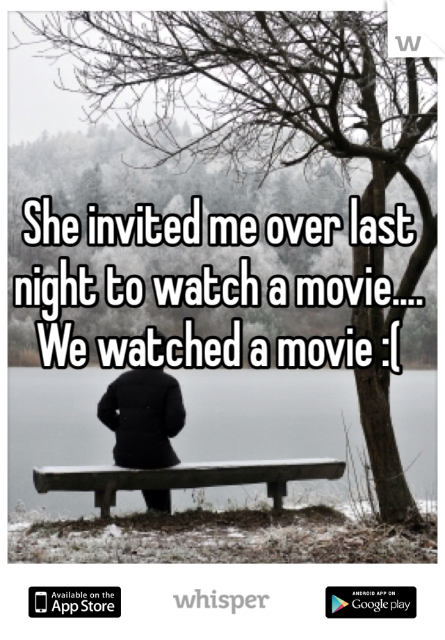 She invited me over last night to watch a movie.... We watched a movie :(