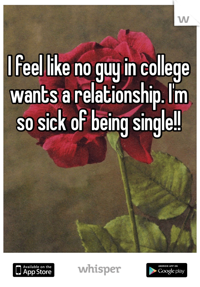 I feel like no guy in college wants a relationship. I'm so sick of being single!!
