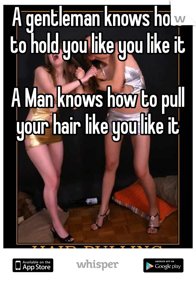 A gentleman knows how to hold you like you like it   A Man knows how to pull your hair like you like it