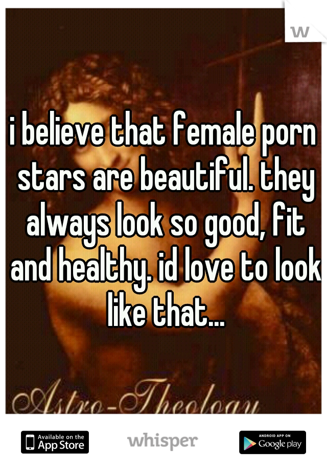 i believe that female porn stars are beautiful. they always look so good, fit and healthy. id love to look like that...