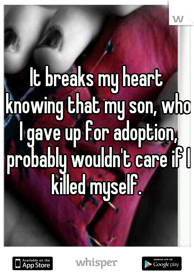 It breaks my heart knowing that my son, who I gave up for adoption, probably wouldn't care if I killed myself.