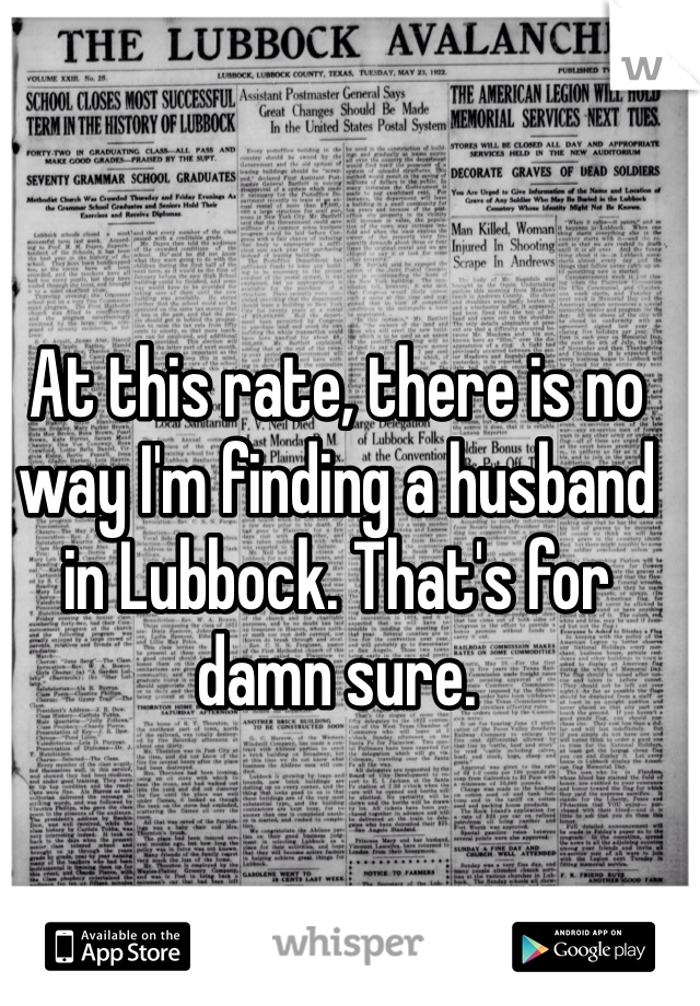 At this rate, there is no way I'm finding a husband in Lubbock. That's for damn sure.