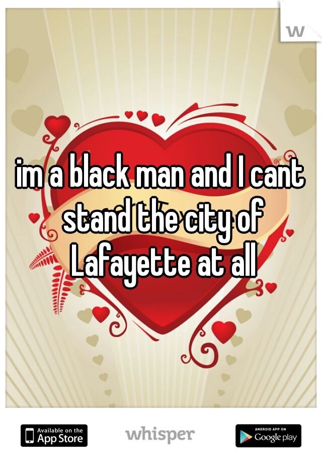 im a black man and I cant stand the city of Lafayette at all