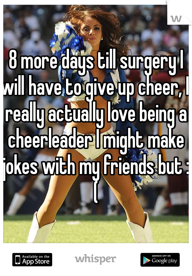 8 more days till surgery I will have to give up cheer, I really actually love being a cheerleader I might make jokes with my friends but :(