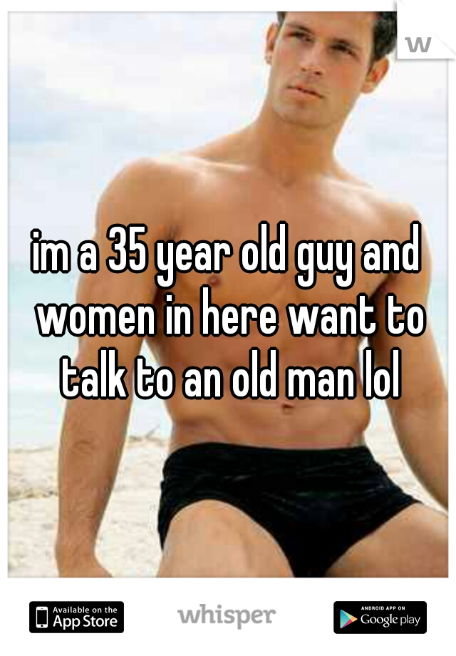 im a 35 year old guy and women in here want to talk to an old man lol