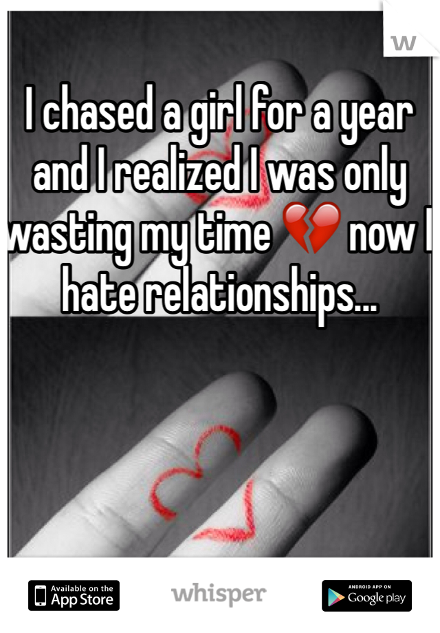 I chased a girl for a year and I realized I was only wasting my time 💔 now I hate relationships...