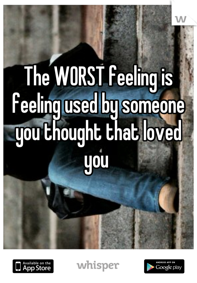 The WORST feeling is feeling used by someone you thought that loved you