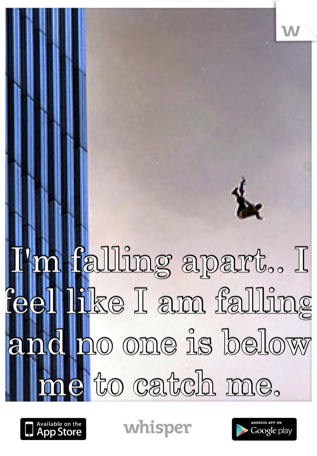 I'm falling apart.. I feel like I am falling and no one is below me to catch me.