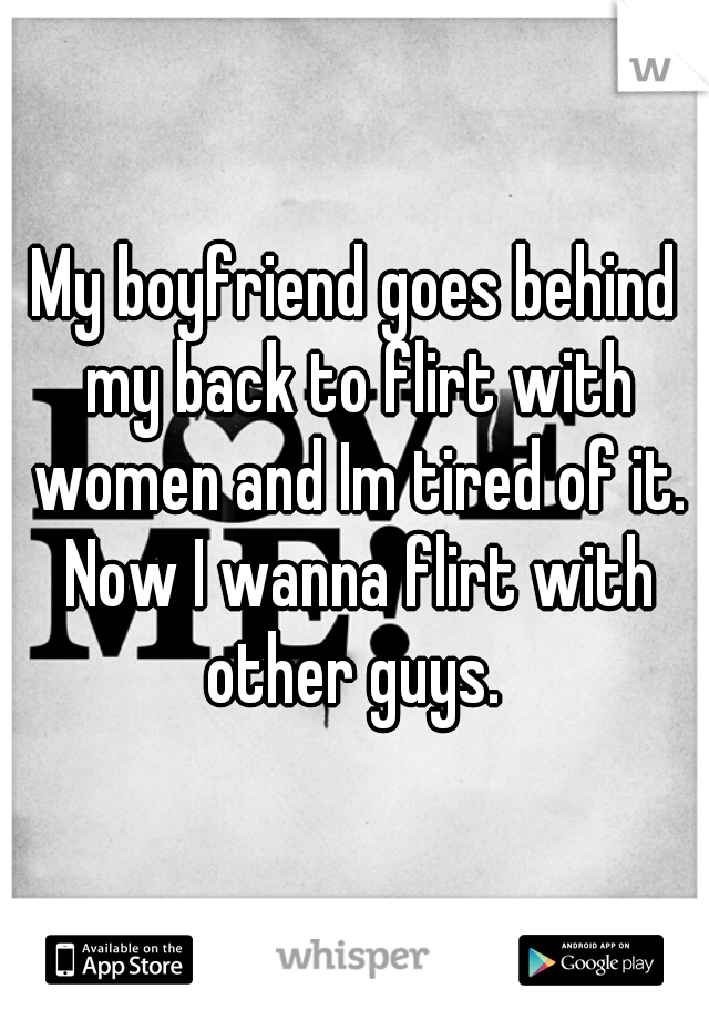 My boyfriend goes behind my back to flirt with women and Im tired of it. Now I wanna flirt with other guys.