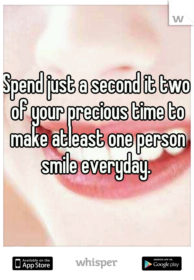 Spend just a second it two of your precious time to make atleast one person smile everyday.