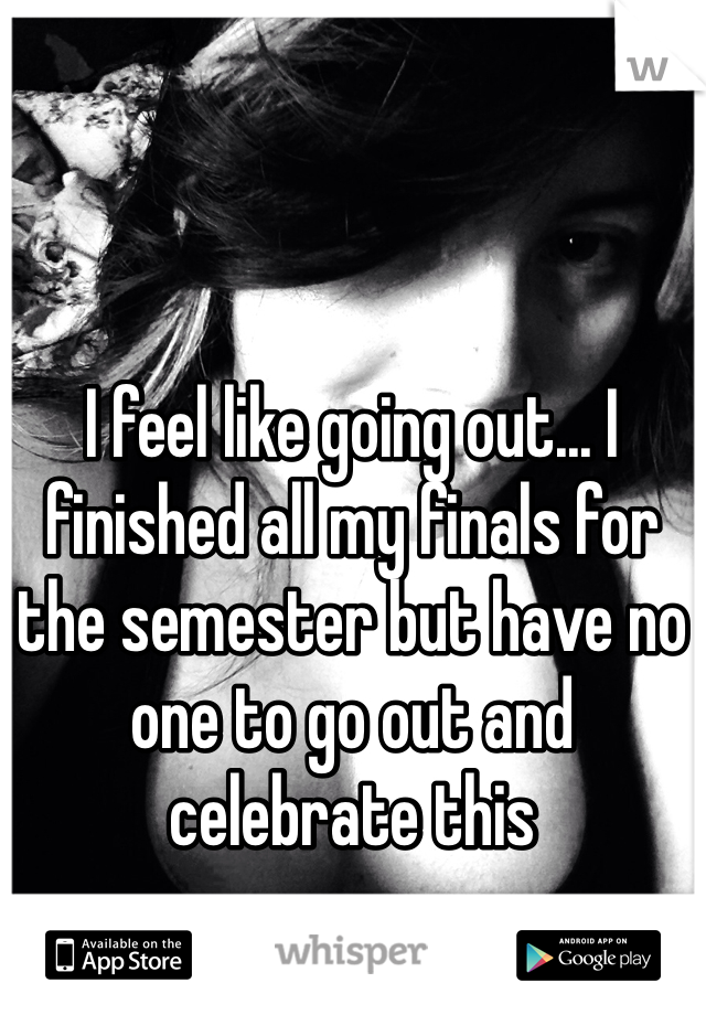 I feel like going out... I finished all my finals for the semester but have no one to go out and celebrate this