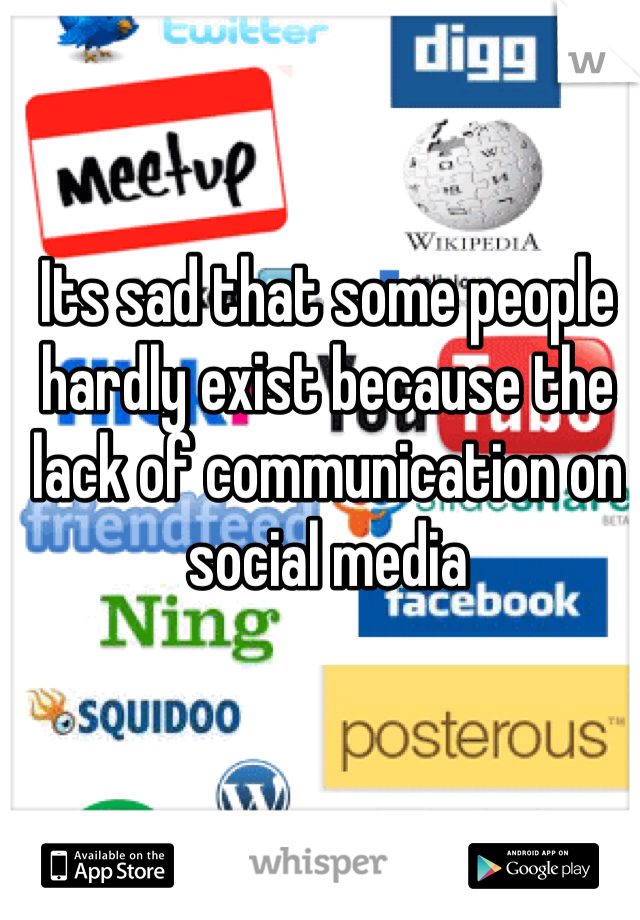 Its sad that some people hardly exist because the lack of communication on social media