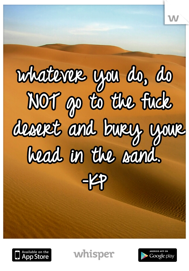 whatever you do, do NOT go to the fuck desert and bury your head in the sand.  -KP