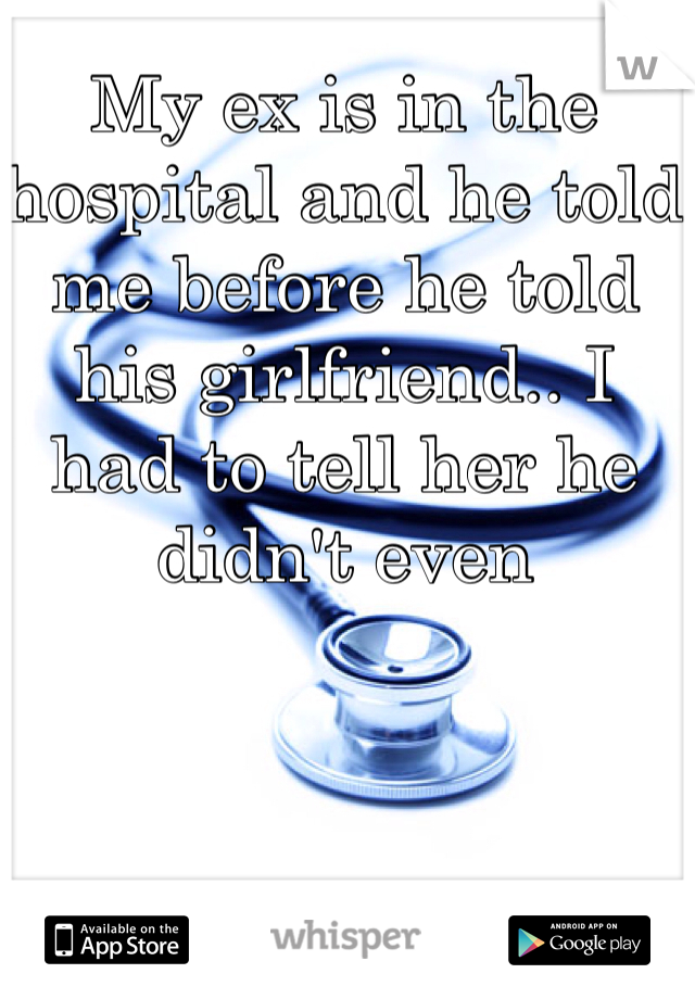 My ex is in the hospital and he told me before he told his girlfriend.. I had to tell her he didn't even