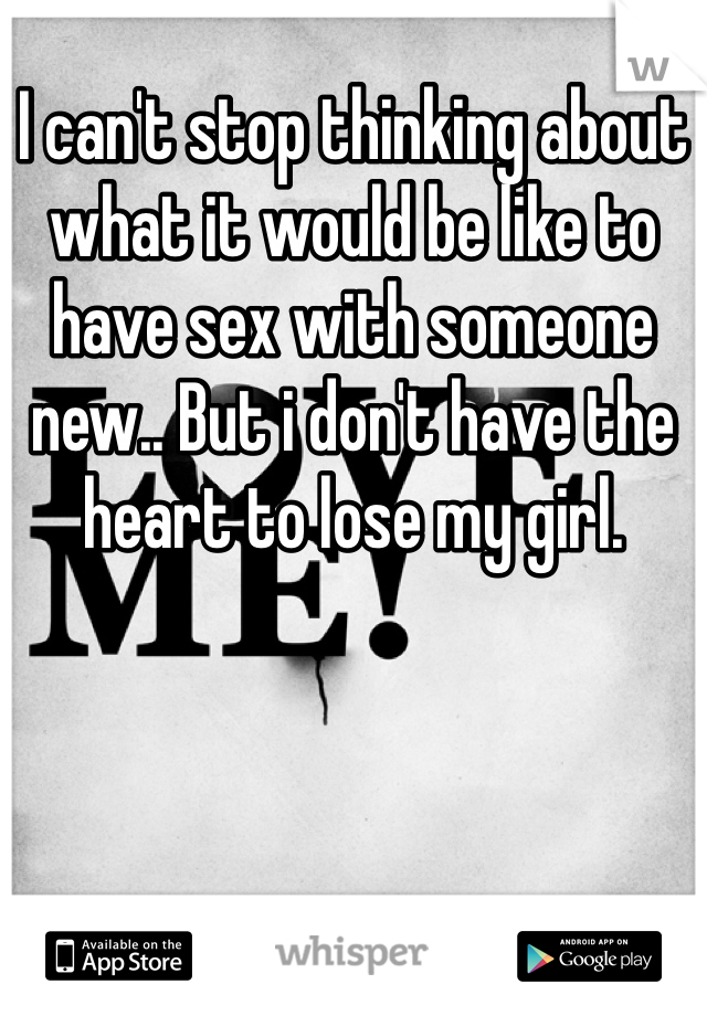 I can't stop thinking about what it would be like to have sex with someone new.. But i don't have the heart to lose my girl.