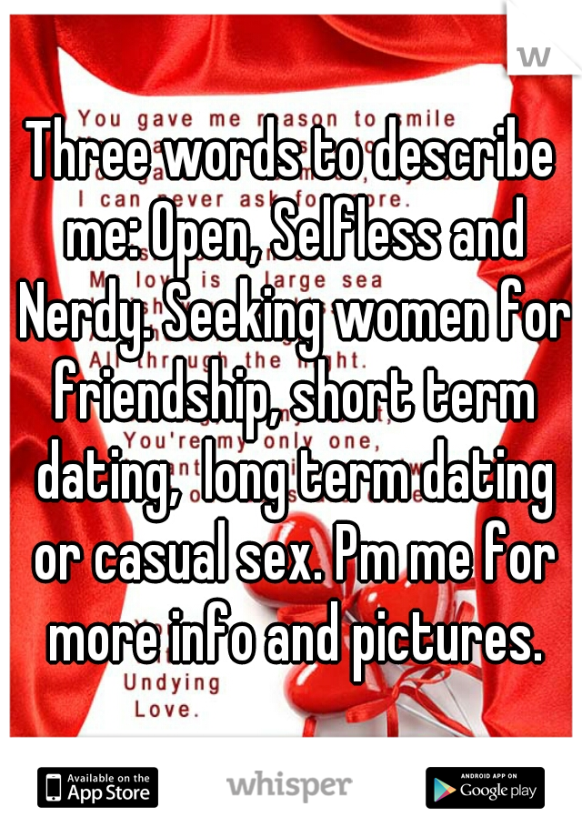 Three words to describe me: Open, Selfless and Nerdy. Seeking women for friendship, short term dating,  long term dating or casual sex. Pm me for more info and pictures.