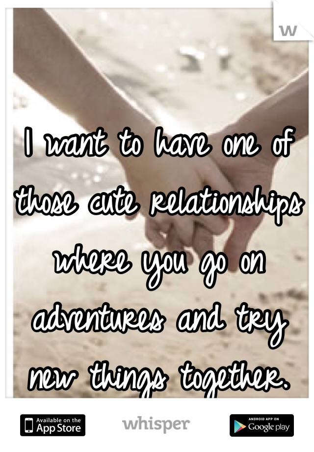 I want to have one of those cute relationships where you go on adventures and try new things together.